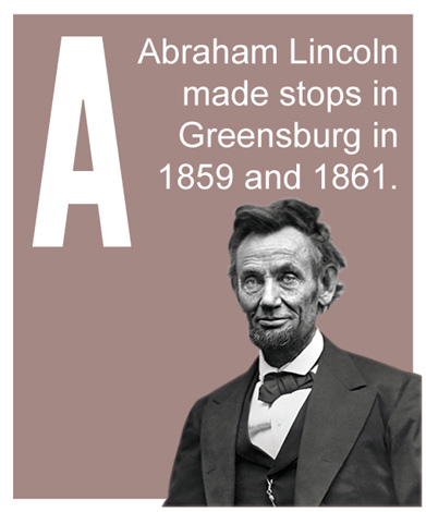 A - Abraham Lincoln made stops in Greensburg in 1859 and 1861.