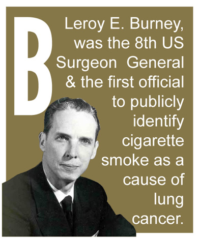 B - Leroy E. Burney, was the 8th US Surgeon General & the first official to publicly identify cigarette smoke as a cause of lung cancer.
