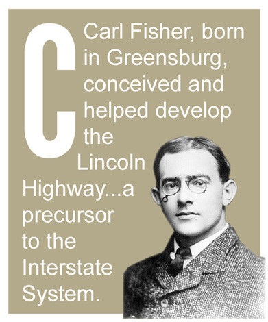 C - Carl Fisher, born in Greensburg, conceived and helped develop the Lincoln Highway...a precursor to the Interstate System.