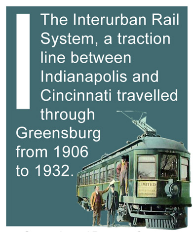 I - The Interurban Rail System, a traction line between Indianapolis and Cincinnati travelled through Greensburg from 1906 to 1932.