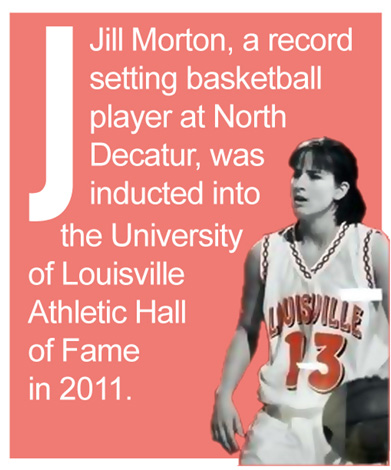 J - Jill Morton, a record setting basketball player at North Decatur, was inducted into the University of Louisville Athletic Hall of Fame in 2011.
