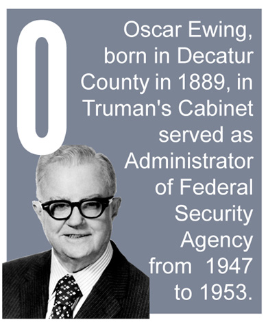 O - Oscar Ewing, born in Decatur County in 1889, in Truman's Cabinet served as Administrator of Federal Security Agency from 1947 to 1953.