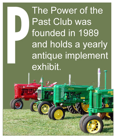 P - The Power of the Past Club was founded in 1989 and holds a yearly antique implement exhibit.
