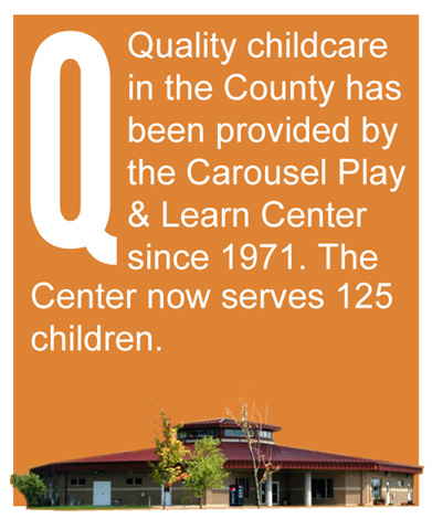 Q - Quality childcare in the County has been provided by the Carousel Play & Learn Center since 1971. The Center now serves 125 children.