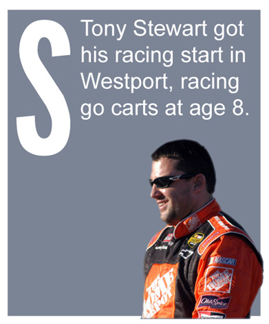 S - Tony Stewart got his racing start in Westport, racing go carts at age 8.