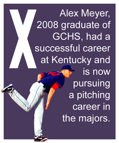X - Alex Meyer, 2008 graduate of GCHS, had a successful career at Kentucky and is now pursuing a pitching career in the majors.
