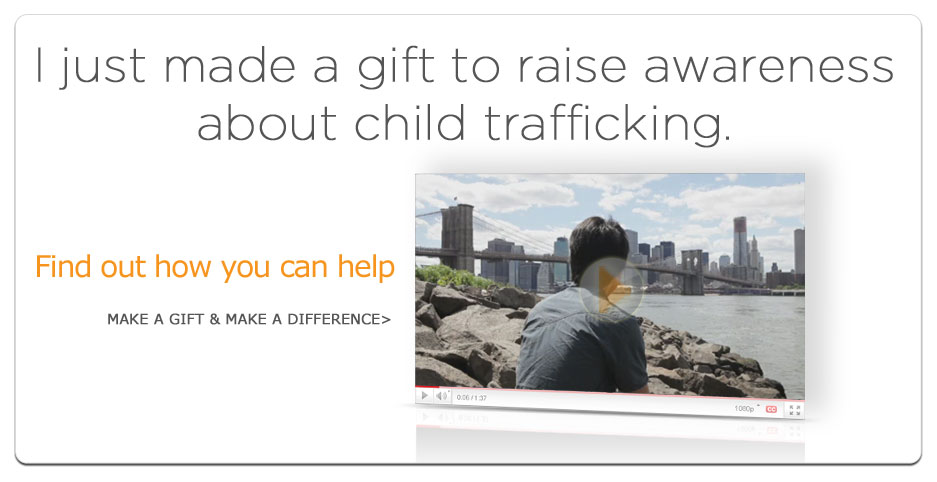 I just made a gift to raise awareness about child trafficking. How about you?  Make a gift and make a difference today!