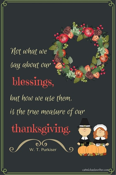 Not what we say about our blessings, but how we use them, is the true meaning of our thanksgiving