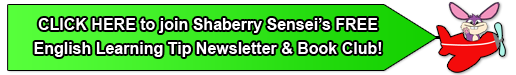 CLICK HERE to join Shaberry Sensei's FREE English Learning Tip Newsletter & Book Club!